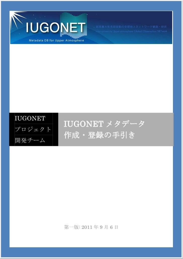 IUGONET          IUGONET メタデータプロジェクト          作成・登録の手引き開発チーム          第一版: 2011 年 9 月 6 日