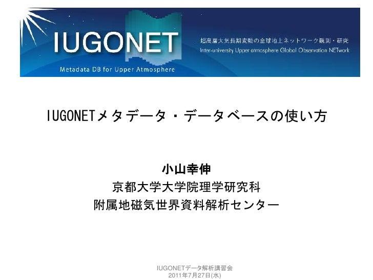 IUGONETメタデータ・データベースの使い方         小山幸伸     京都大学大学院理学研究科   附属地磁気世界資料解析センター         IUGONETデータ解析講習会            2011年7月27日(水)