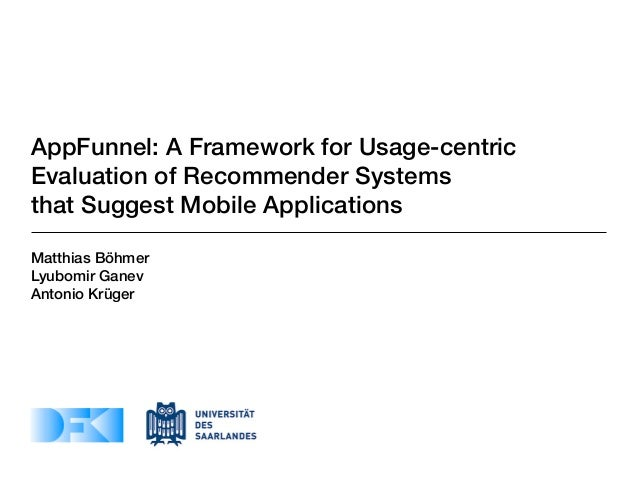 AppFunnel: A Framework for Usage-centricEvaluation of Recommender Systemsthat Suggest Mobile ApplicationsMatthias BöhmerLy...