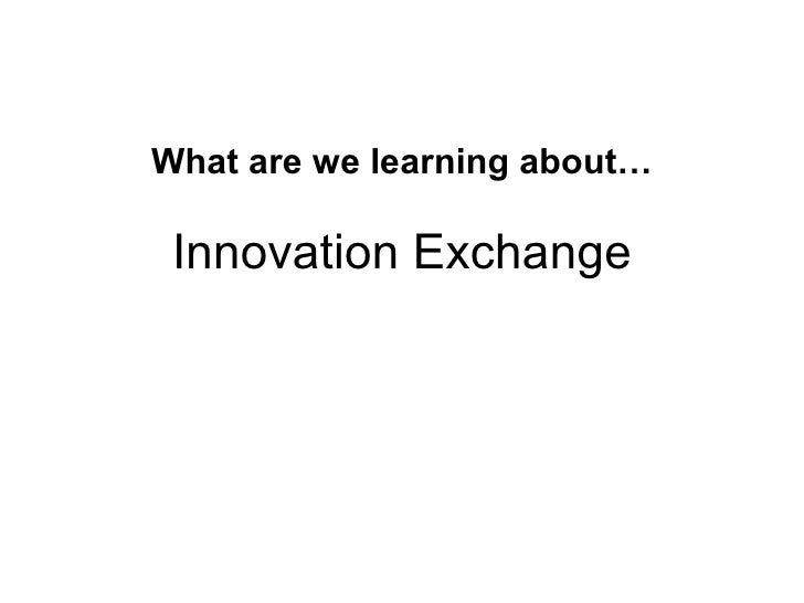 What are we learning about… Innovation Exchange