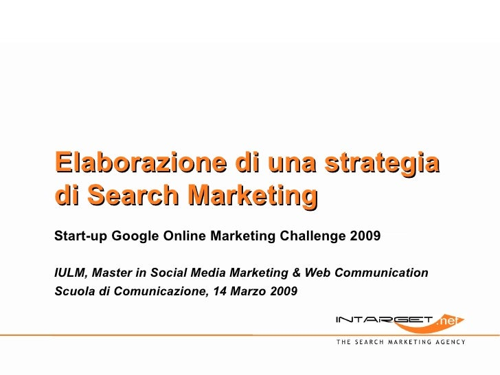 Elaborazione di una strategia di Search Marketing Start-up Google Online Marketing Challenge 2009 IULM, Master in Social M...