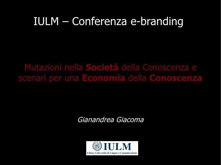 IULM – Conferenza e-branding     Mutazioni nella Società della Conoscenza e scenari per una Economia della Conoscenza     ...