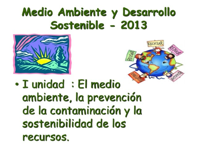 Medio Ambiente y Desarrollo Sostenible - 2013 • I unidad : El medio ambiente, la prevención de la contaminación y la soste...
