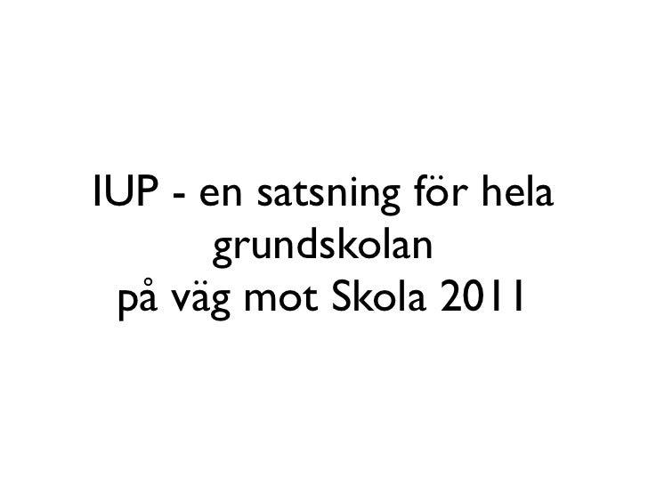 IUP - en satsning för hela        grundskolan  på väg mot Skola 2011