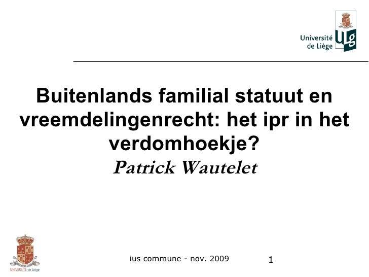 Buitenlands familial statuut en vreemdelingenrecht: het ipr in het verdomhoekje? Patrick Wautelet