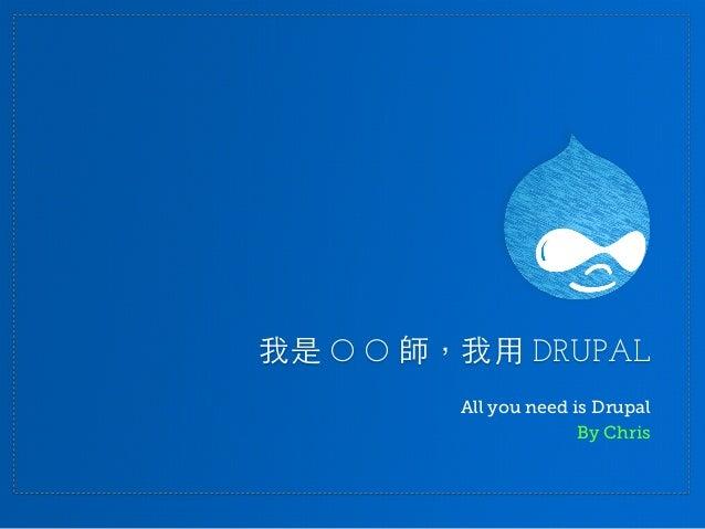 我是 O O 師,我用 DRUPAL All you need is Drupal By Chris
