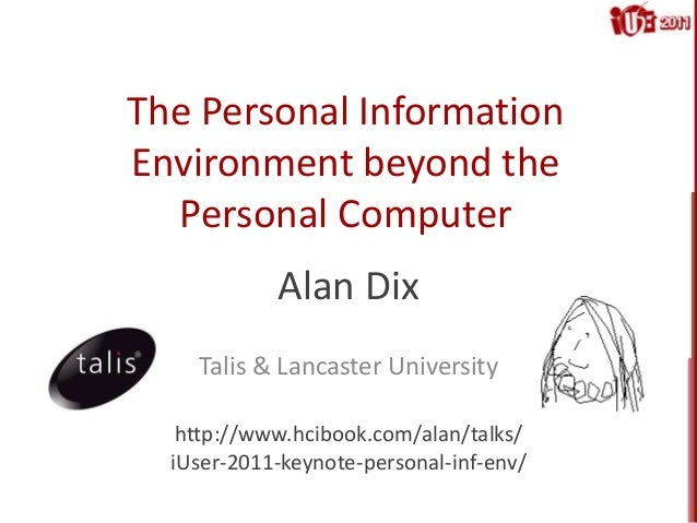 The Personal Information Environment beyond the Personal Computer Alan Dix Talis & Lancaster University http://www.hcibook...