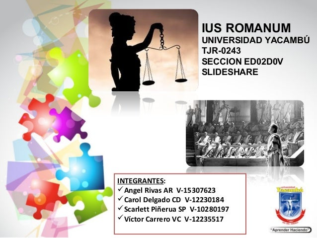 IUS ROMANUM UNIVERSIDAD YACAMBÚ TJR-0243 SECCION ED02D0V SLIDESHARE INTEGRANTES: Angel Rivas AR V-15307623 Carol Delgado...