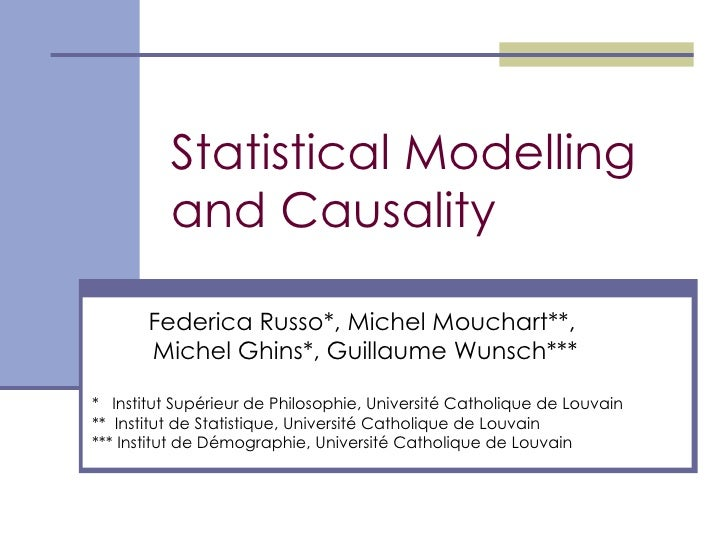 Statistical Modelling and Causality Federica Russo*, Michel Mouchart**, Michel Ghins*, Guillaume Wunsch*** *  Institut Sup...