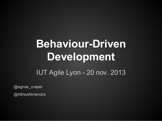 Behaviour-Driven Development IUT Agile Lyon - 20 nov. 2013 @agnes_crepet @AlfredAlmendra