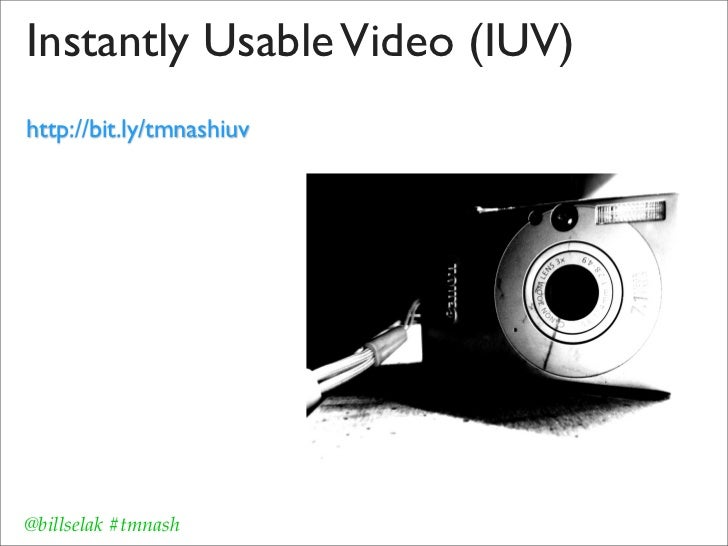 Instantly Usable Video (IUV)http://bit.ly/tmnashiuv@billselak #tmnash