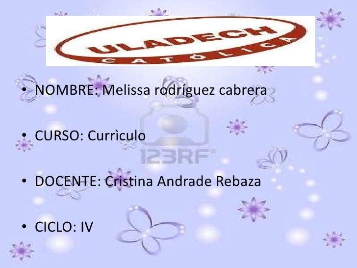 • NOMBRE: Melissa rodríguez cabrera• CURSO: Currìculo• DOCENTE: Cristina Andrade Rebaza• CICLO: IV