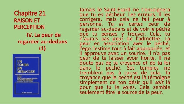 Chapitre 21 RAISON ET PERCEPTION IV. La peur de regarder au-dedans (1) Jamais le Saint-Esprit ne t'enseignera que tu es pé...