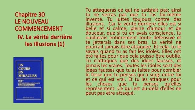 Chapitre 30 LE NOUVEAU COMMENCEMENT IV. La vérité derrière les illusions (1) Tu attaqueras ce qui ne satisfait pas; ainsi ...