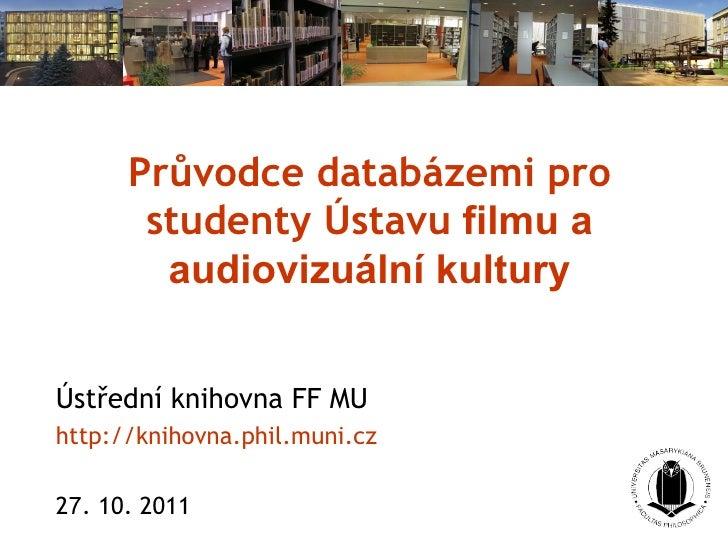 Průvodce databázemi pro studenty Ústavu  filmu a audiovizuální kultury Ústřední knihovna FF MU http://knihovna.phil.muni.c...