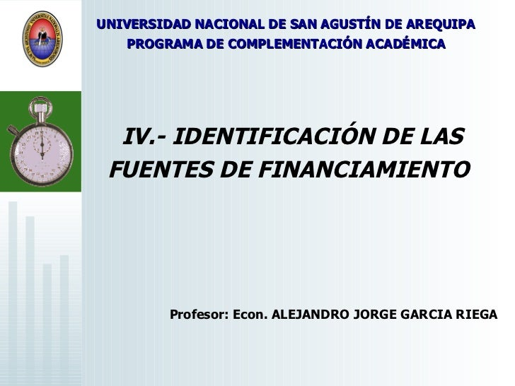 IV.- IDENTIFICACIÓN DE LAS FUENTES DE FINANCIAMIENTO   Profesor: Econ. ALEJANDRO JORGE GARCIA RIEGA  UNIVERSIDAD NACIONAL ...