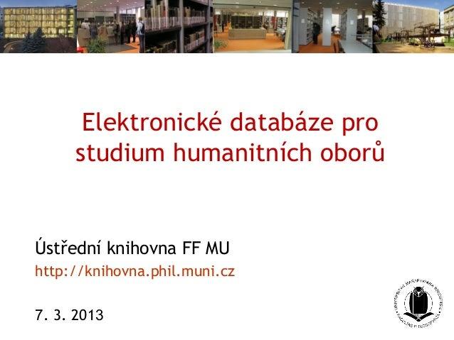 Elektronické databáze pro     studium humanitních oborůÚstřední knihovna FF MUhttp://knihovna.phil.muni.cz7. 3. 2013