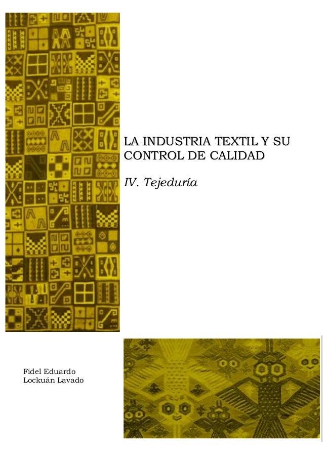 LA INDUSTRIA TEXTIL Y SU                 CONTROL DE CALIDAD                 IV. TejeduríaFidel EduardoLockuán Lavado