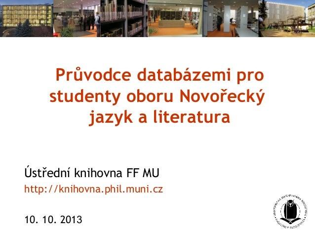 Průvodce databázemi pro studenty oboru Novořecký jazyk a literatura Ústřední knihovna FF MU http://knihovna.phil.muni.cz 1...