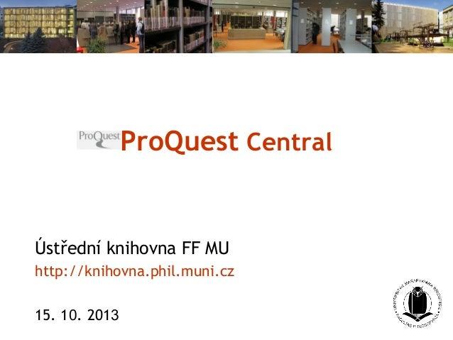 ProQuest Central  Ústřední knihovna FF MU http://knihovna.phil.muni.cz 15. 10. 2013