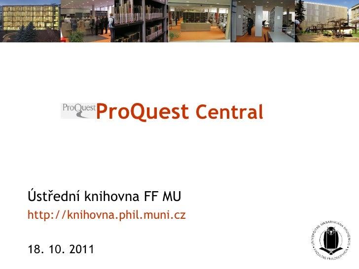 ProQuest  Central Ústřední knihovna FF MU http://knihovna. phil . muni . cz 1 8 . 1 0 . 201 1