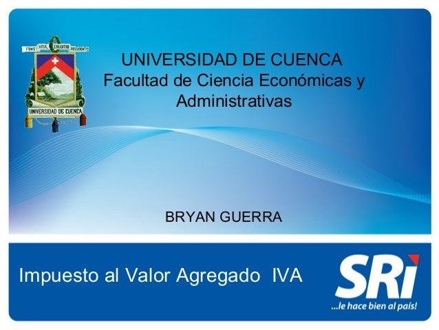 UNIVERSIDAD DE CUENCAFacultad de Ciencia Económicas yAdministrativasImpuesto al Valor Agregado IVABRYAN GUERRA