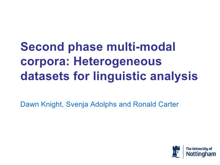 Second phase multi-modal corpora: Heterogeneous datasets for linguistic analysis Dawn Knight, Svenja Adolphs and Ronald Ca...