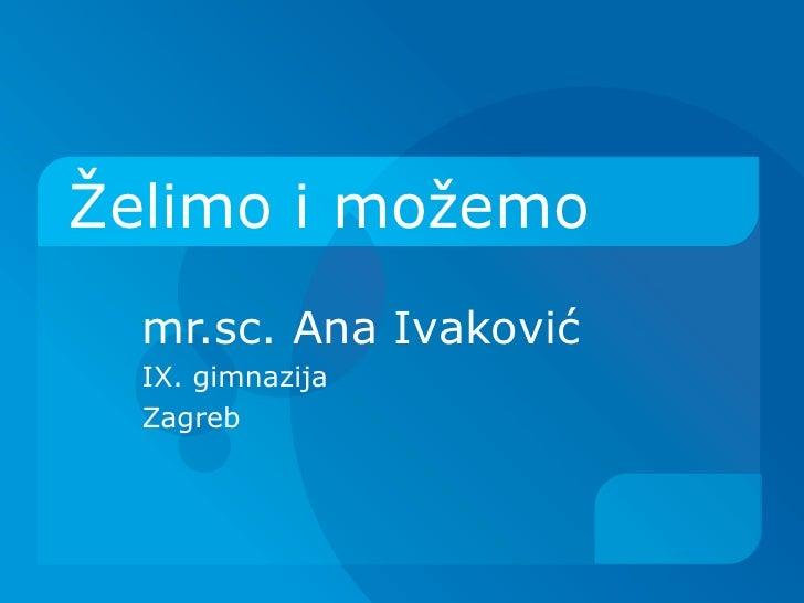 Želimo i možemo  mr.sc. Ana Ivaković  IX. gimnazija  Zagreb