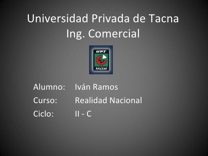 Universidad Privada de Tacna Ing. Comercial Alumno: Iván Ramos Curso: Realidad Nacional Ciclo: II - C