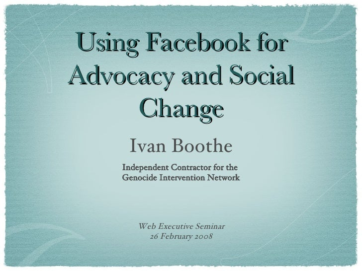 Using Facebook for Advocacy and Social Change <ul><li>Ivan Boothe </li></ul><ul><li>Independent Contractor for the  Genoci...