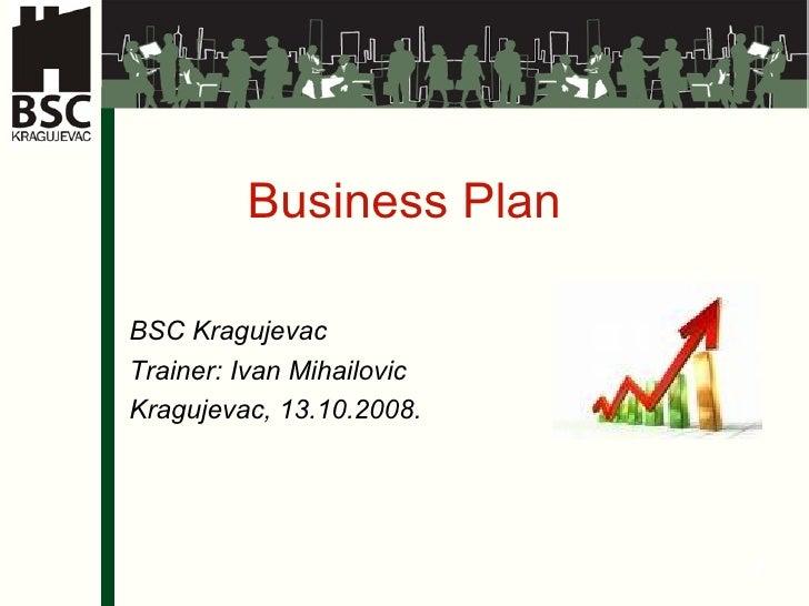 Business Plan BSC Kragujevac Trainer: Ivan Mihailovic Kragujevac, 13.10.2008.
