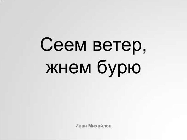 Сеем ветер,жнем бурюИван Михайлов