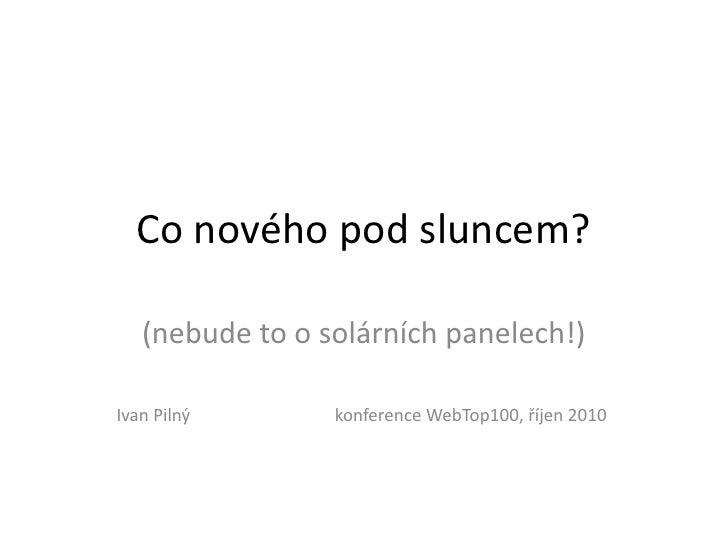 Co nového pod sluncem?     (nebude to o solárních panelech!)  Ivan Pilný       konference WebTop100, říjen 2010