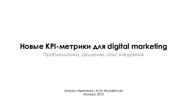 Михаил Иванченко, Actis WundermanМосква, 2013Новые KPI-метрики для digital marketingПроблематика, решение, опыт внедрения