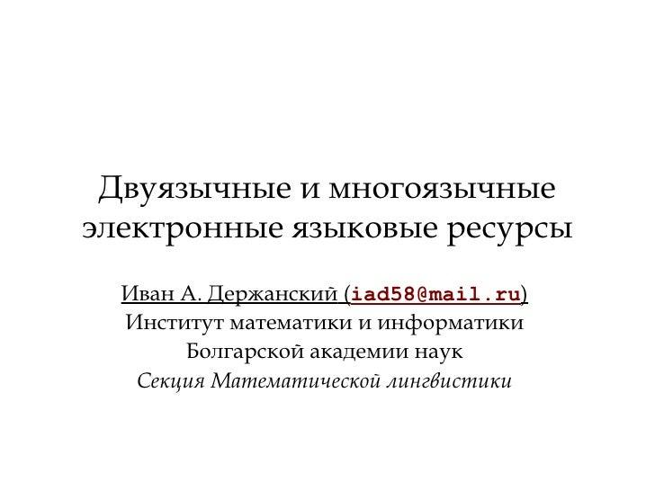 Двуязычные и многоязычные электронные языковые ресурсы Иван А. Держанский  ( [email_address] ) Институт математики и инфор...