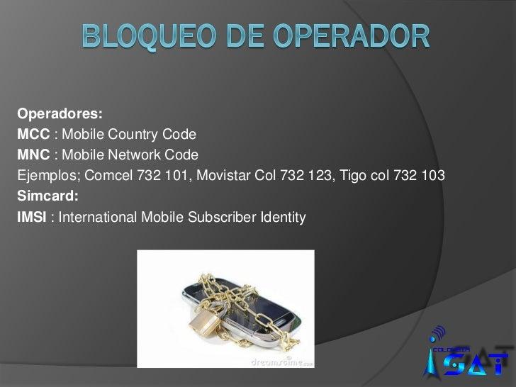 Operadores:MCC : Mobile Country CodeMNC : Mobile Network CodeEjemplos; Comcel 732 101, Movistar Col 732 123, Tigo col 732 ...