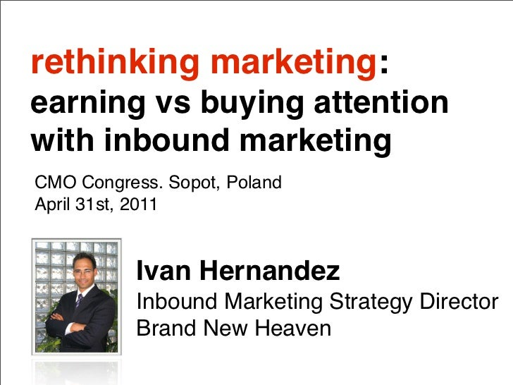 rethinking marketing:earning vs buying attentionwith inbound marketingCMO Congress. Sopot, PolandApril 31st, 2011         ...