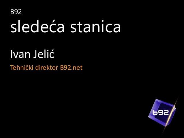 B92  sledeća stanica Ivan Jelić Tehnički direktor B92.net