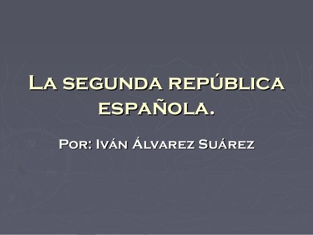 La segunda repúblicaLa segunda repúblicaespañola.española.Por: Iván Álvarez SuárezPor: Iván Álvarez Suárez