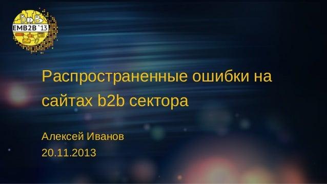 Распространенные ошибки на сайтах b2b сектора Алексей Иванов 20.11.2013 ошибки на сайтах b2b сектораАвтор: Алексей Распрос...