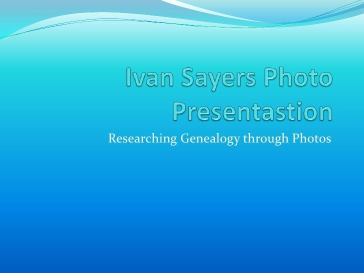 Ivan Sayers Photo Presentastion<br />Researching Genealogy through Photos<br />
