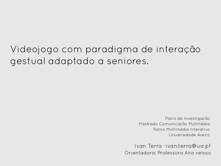 Videojogo com paradigma de interaçãogestual adaptado a seniores.                                     Plano de Investigação...