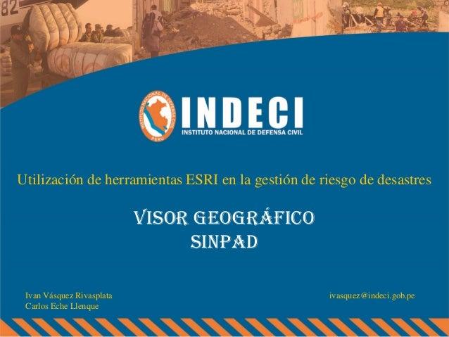 Utilización de herramientas ESRI en la gestión de riesgo de desastres  VISOR GEOGRÁFICO sinpad Ivan Vásquez Rivasplata Car...