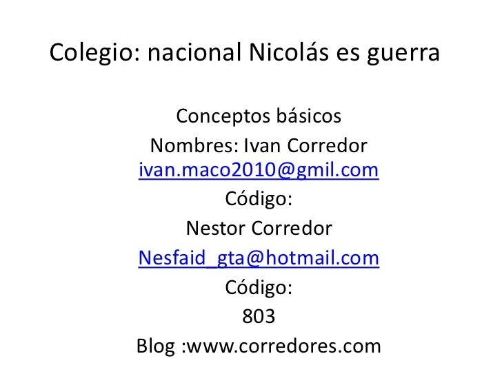 Colegio: nacional Nicolás es guerra           Conceptos básicos         Nombres: Ivan Corredor       ivan.maco2010@gmil.co...