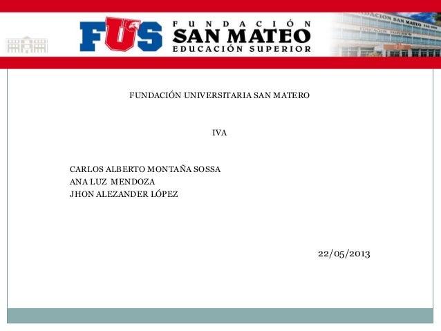 22/05/2013FUNDACIÓN UNIVERSITARIA SAN MATEROIVACARLOS ALBERTO MONTAÑA SOSSAANA LUZ MENDOZAJHON ALEZANDER LÓPEZ