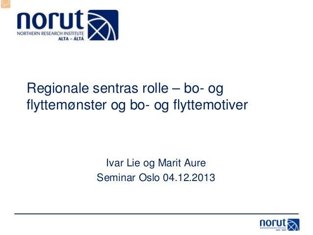 Regionale sentras rolle – bo- og flyttemønster og bo- og flyttemotiver  Ivar Lie og Marit Aure Seminar Oslo 04.12.2013