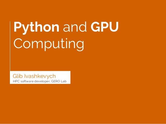 Python and GPU Computing Glib Ivashkevych HPC software developer, GERO Lab