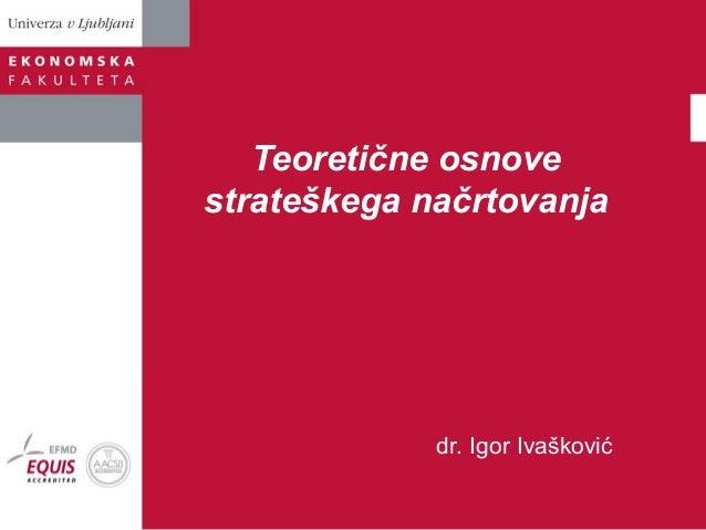 Teoretične osnove strateškega načrtovanja  dr. Igor Ivašković