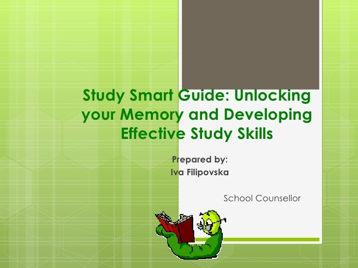 Study Smart Guide: Unlockingyour Memory and Developing     Effective Study Skills          Prepared by:          Iva Filip...