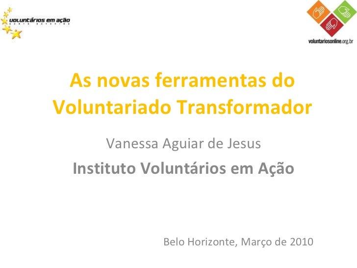Vanessa Aguiar de Jesus Instituto Voluntários em Ação As novas ferramentas do Voluntariado Transformador Belo Horizonte, M...